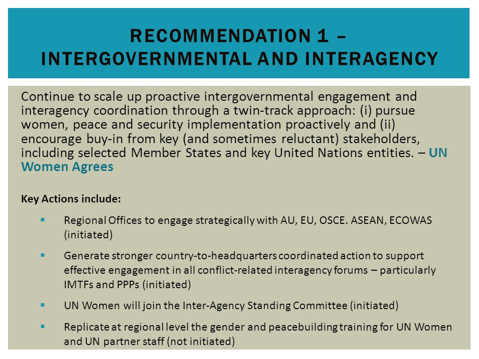 RECOMMENDATION 1 – INTERGOVERNMENTAL AND INTERAGENCY Continue to scale up proactive intergovernmental engagement and interagency coordination through a twin-track approach: (i) pursue women, peace and security implementation proactively and (ii) encourage buy-in from key (and sometimes reluctant) stakeholders, including selected Member States and key United Nations entities.