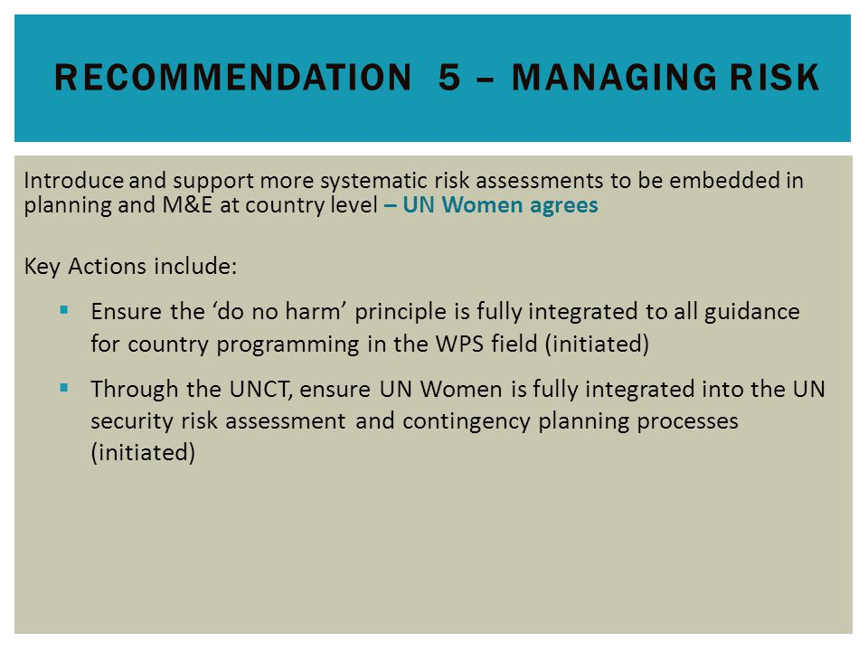 RECOMMENDATION 5 – MANAGING RISK Introduce and support more systematic risk assessments to be embedded in planning and M&E at country level – UN Women agrees Key Actions include:  Ensure the 'do no harm' principle is fully integrated to all guidance for country programming in the WPS field (initiated)  Through the UNCT, ensure UN Women is fully integrated into the UN security risk assessment and contingency planning processes (initiated)