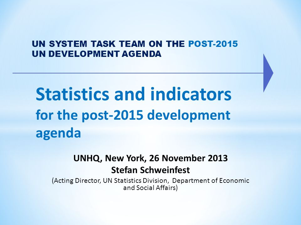 Statistics and indicators for the post-2015 development agenda UN SYSTEM TASK TEAM ON THE POST-2015 UN DEVELOPMENT AGENDA UNHQ, New York, 26 November 2013 Stefan Schweinfest (Acting Director, UN Statistics Division, Department of Economic and Social Affairs)