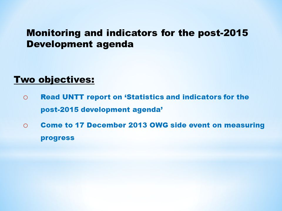 Two objectives: o Read UNTT report on 'Statistics and indicators for the post-2015 development agenda' o Come to 17 December 2013 OWG side event on measuring progress Monitoring and indicators for the post-2015 Development agenda