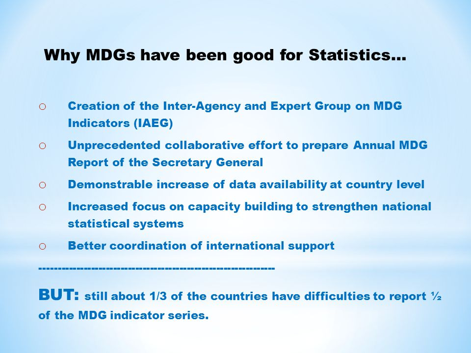 o Creation of the Inter-Agency and Expert Group on MDG Indicators (IAEG) o Unprecedented collaborative effort to prepare Annual MDG Report of the Secretary General o Demonstrable increase of data availability at country level o Increased focus on capacity building to strengthen national statistical systems o Better coordination of international support BUT: still about 1/3 of the countries have difficulties to report ½ of the MDG indicator series.