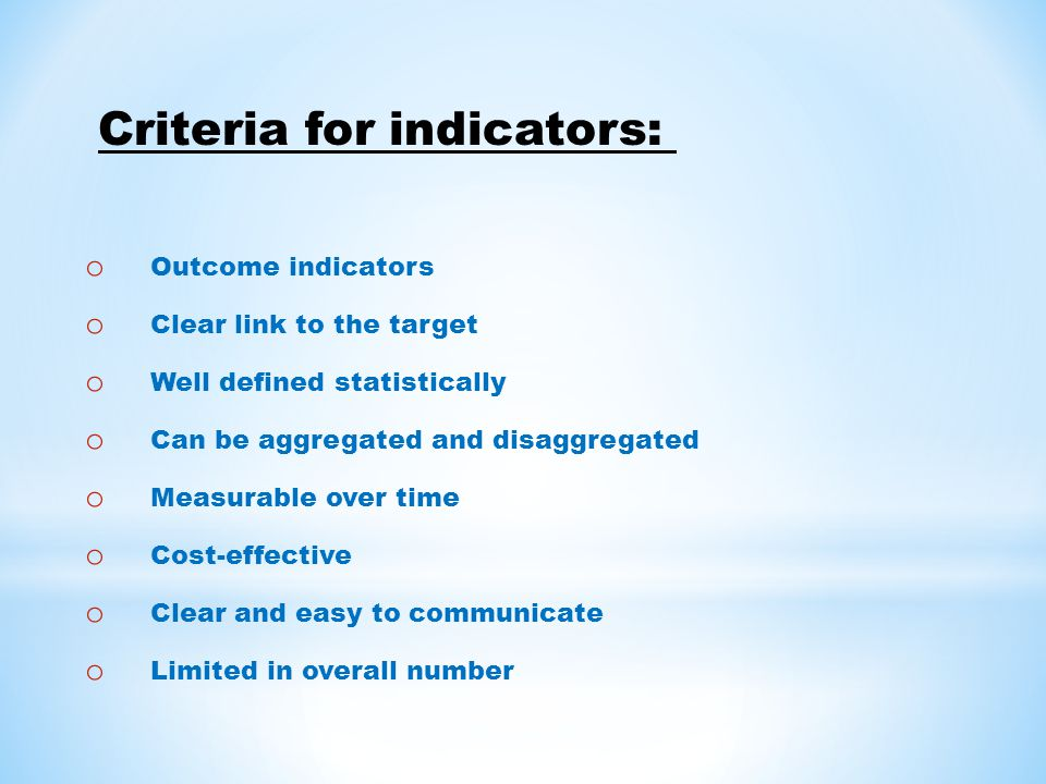 o Outcome indicators o Clear link to the target o Well defined statistically o Can be aggregated and disaggregated o Measurable over time o Cost-effective o Clear and easy to communicate o Limited in overall number Criteria for indicators:
