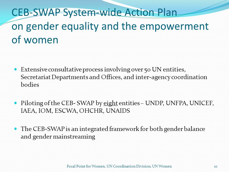 CEB-SWAP System-wide Action Plan on gender equality and the empowerment of women Extensive consultative process involving over 50 UN entities, Secretariat Departments and Offices, and inter-agency coordination bodies Piloting of the CEB- SWAP by eight entities – UNDP, UNFPA, UNICEF, IAEA, IOM, ESCWA, OHCHR, UNAIDS The CEB-SWAP is an integrated framework for both gender balance and gender mainstreaming Focal Point for Women, UN Coordination Division, UN Women10