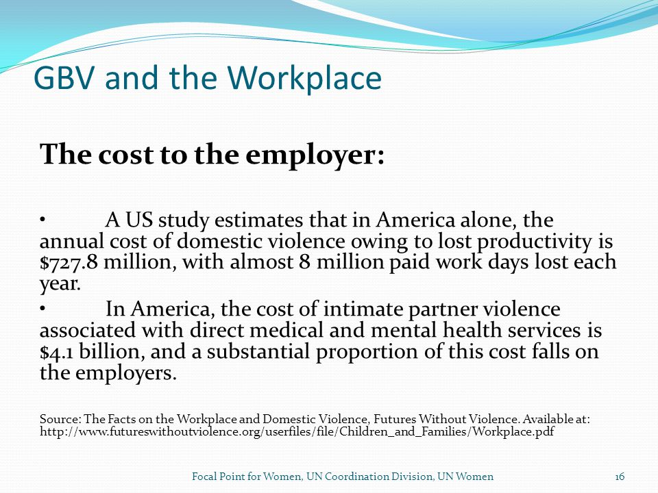 GBV and the Workplace The cost to the employer: A US study estimates that in America alone, the annual cost of domestic violence owing to lost productivity is $727.8 million, with almost 8 million paid work days lost each year.