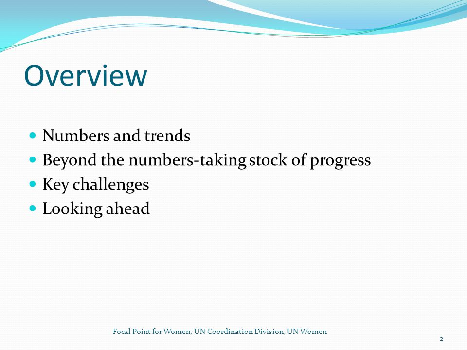 Overview Numbers and trends Beyond the numbers-taking stock of progress Key challenges Looking ahead Focal Point for Women, UN Coordination Division, UN Women 2