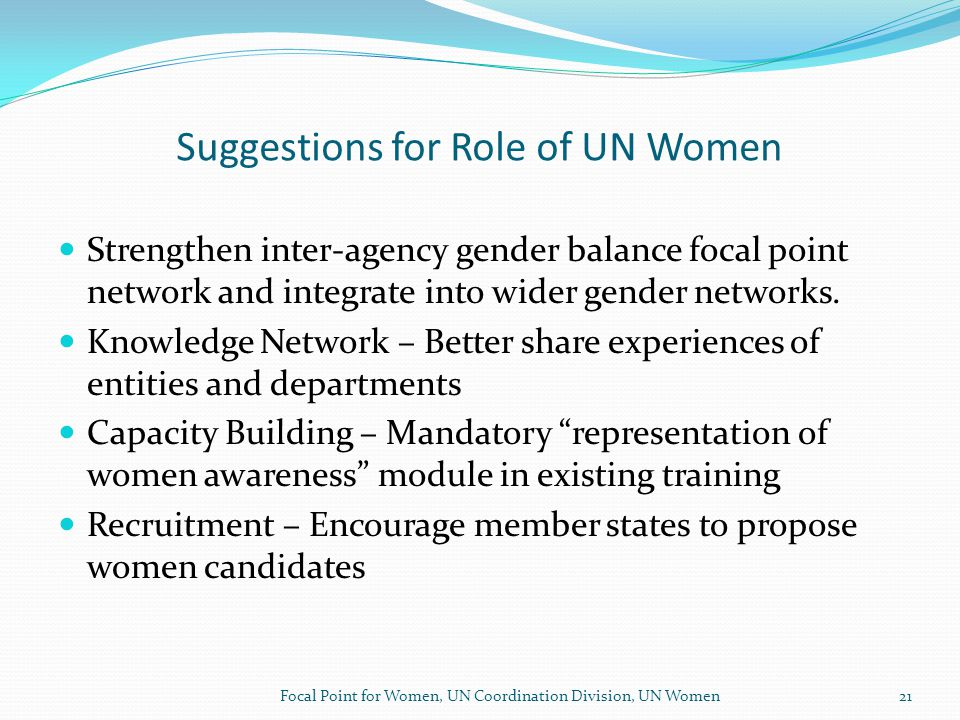 Suggestions for Role of UN Women Strengthen inter-agency gender balance focal point network and integrate into wider gender networks.