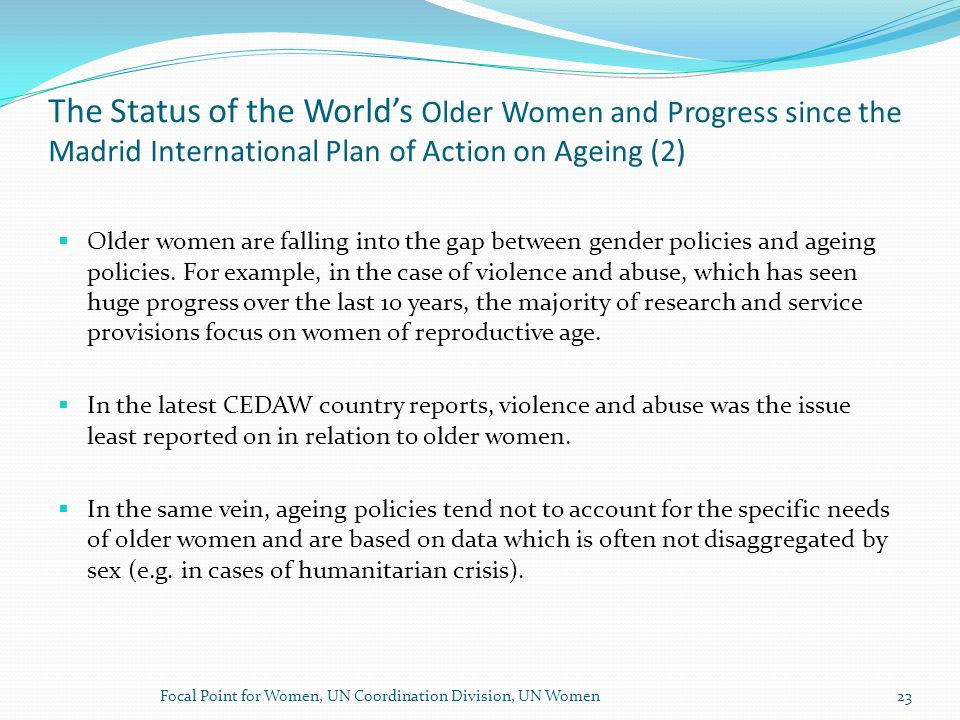 The Status of the World's Older Women and Progress since the Madrid International Plan of Action on Ageing (2)  Older women are falling into the gap between gender policies and ageing policies.