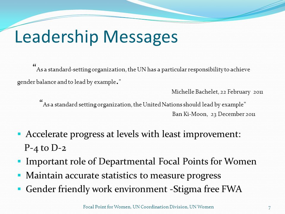 Leadership Messages As a standard-setting organization, the UN has a particular responsibility to achieve gender balance and to lead by example.