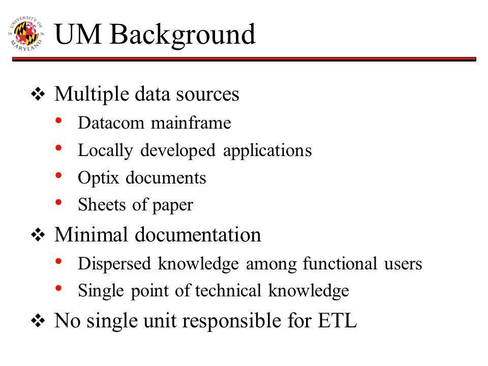 UM Background  Multiple data sources Datacom mainframe Locally developed applications Optix documents Sheets of paper  Minimal documentation Dispersed knowledge among functional users Single point of technical knowledge  No single unit responsible for ETL