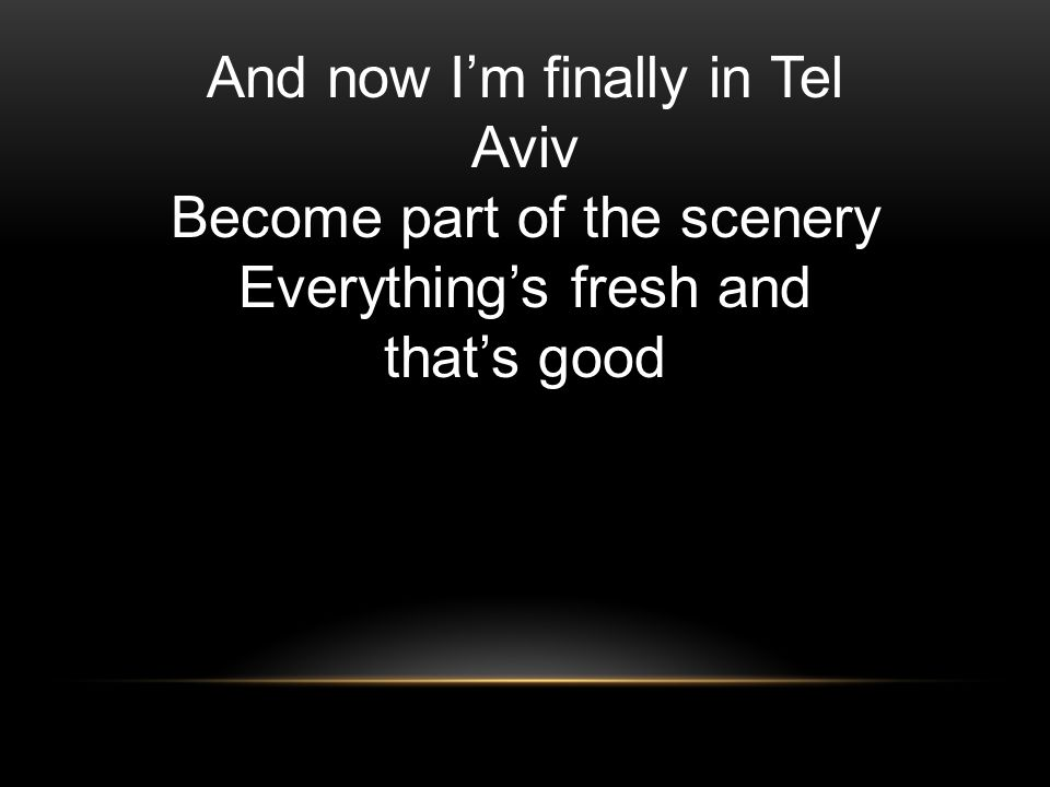 And now I'm finally in Tel Aviv Become part of the scenery Everything's fresh and that's good