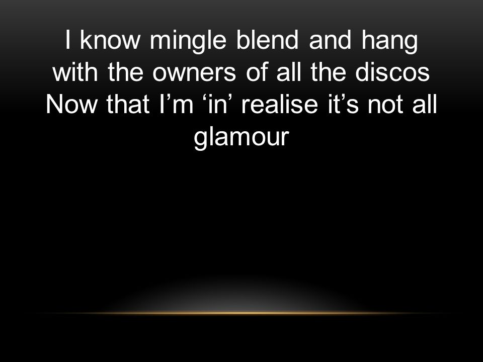 I know mingle blend and hang with the owners of all the discos Now that I'm 'in' realise it's not all glamour