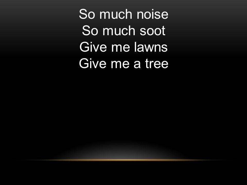 So much noise So much soot Give me lawns Give me a tree