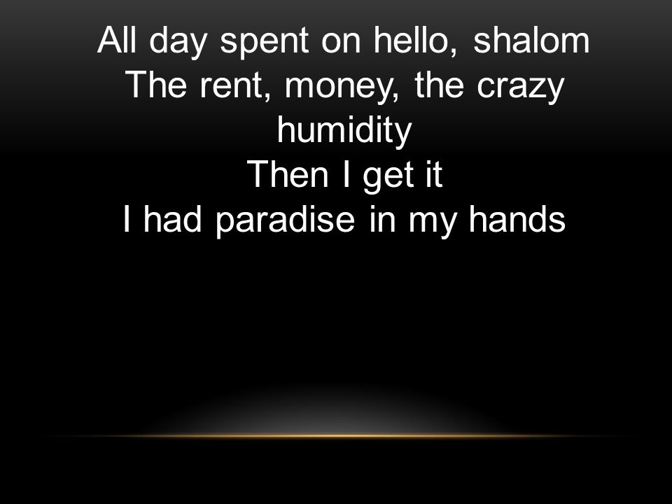 All day spent on hello, shalom The rent, money, the crazy humidity Then I get it I had paradise in my hands