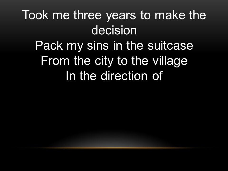Took me three years to make the decision Pack my sins in the suitcase From the city to the village In the direction of