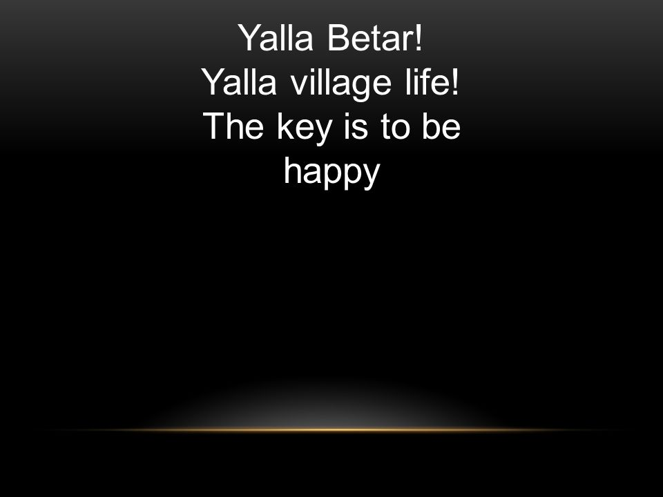Yalla Betar! Yalla village life! The key is to be happy