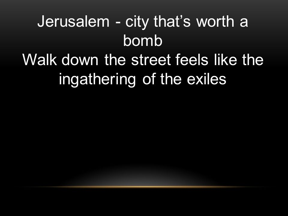 Jerusalem - city that's worth a bomb Walk down the street feels like the ingathering of the exiles
