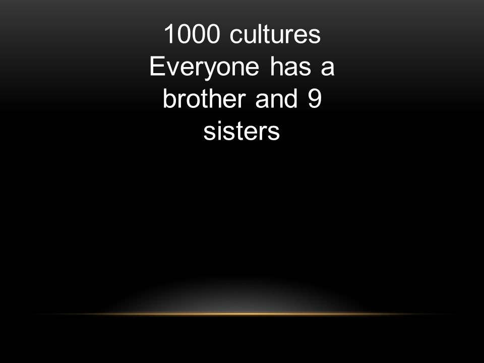 1000 cultures Everyone has a brother and 9 sisters