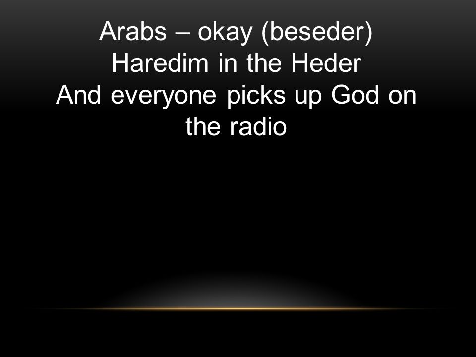 Arabs – okay (beseder) Haredim in the Heder And everyone picks up God on the radio