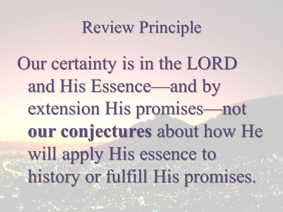 Review Principle Our certainty is in the LORD and His Essence—and by extension His promises—not our conjectures about how He will apply His essence to history or fulfill His promises.