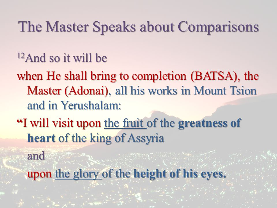 The Master Speaks about Comparisons 12 And so it will be when He shall bring to completion (BATSA), the Master (Adonai), all his works in Mount Tsion and in Yerushalam: I will visit upon the fruit of the greatness of heart of the king of Assyria and upon the glory of the height of his eyes.