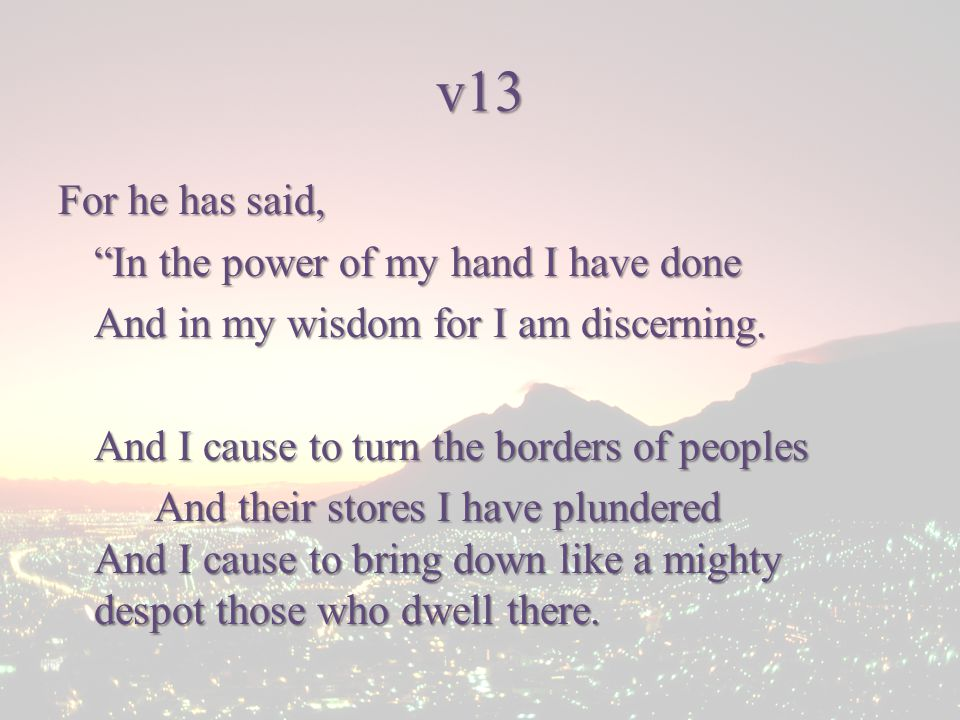 v13 For he has said, In the power of my hand I have done And in my wisdom for I am discerning.