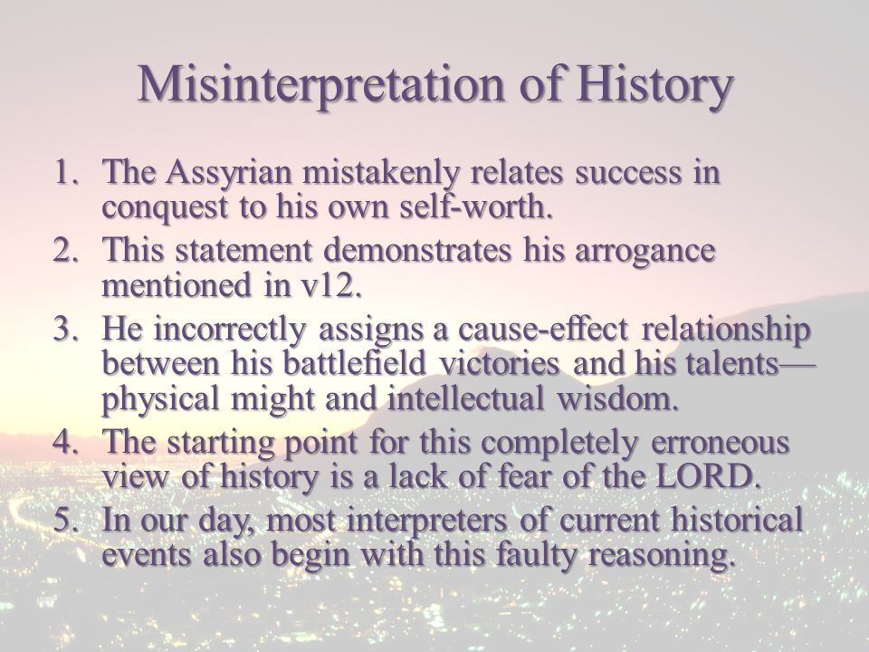 Misinterpretation of History 1.The Assyrian mistakenly relates success in conquest to his own self-worth.