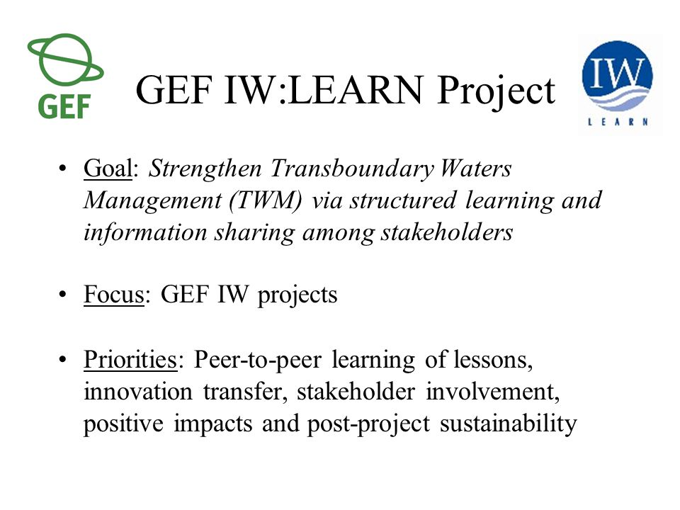 GEF IW:LEARN Project Goal: Strengthen Transboundary Waters Management (TWM) via structured learning and information sharing among stakeholders Focus: GEF IW projects Priorities: Peer-to-peer learning of lessons, innovation transfer, stakeholder involvement, positive impacts and post-project sustainability