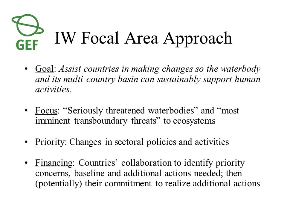 IW Focal Area Approach Goal: Assist countries in making changes so the waterbody and its multi-country basin can sustainably support human activities.