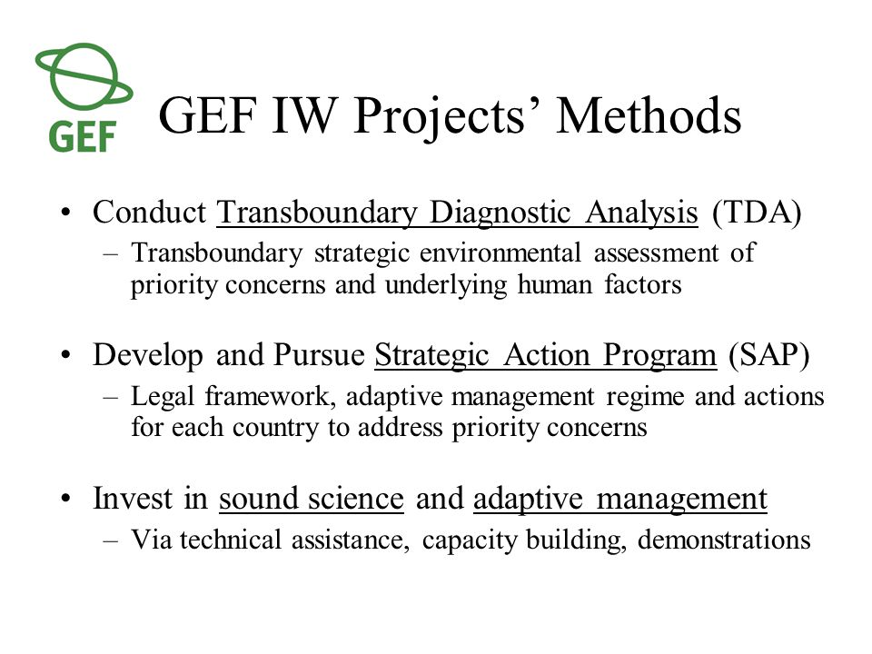 GEF IW Projects' Methods Conduct Transboundary Diagnostic Analysis (TDA) –Transboundary strategic environmental assessment of priority concerns and underlying human factors Develop and Pursue Strategic Action Program (SAP) –Legal framework, adaptive management regime and actions for each country to address priority concerns Invest in sound science and adaptive management –Via technical assistance, capacity building, demonstrations