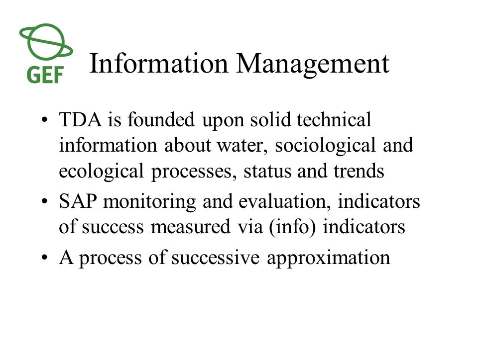 Information Management TDA is founded upon solid technical information about water, sociological and ecological processes, status and trends SAP monitoring and evaluation, indicators of success measured via (info) indicators A process of successive approximation