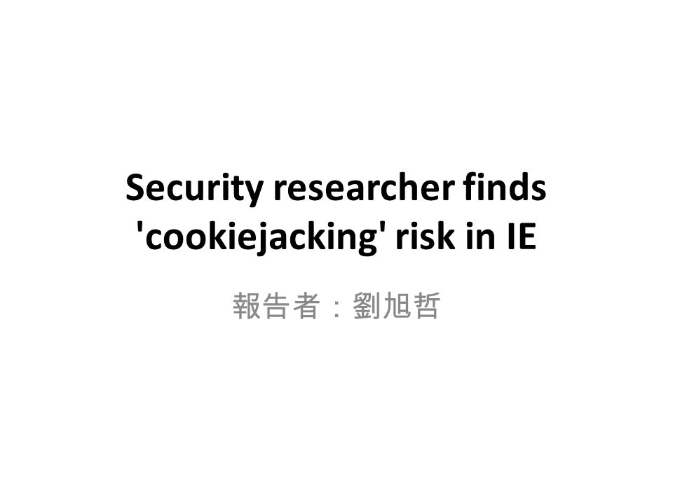 Security researcher finds cookiejacking risk in IE 報告者:劉旭哲