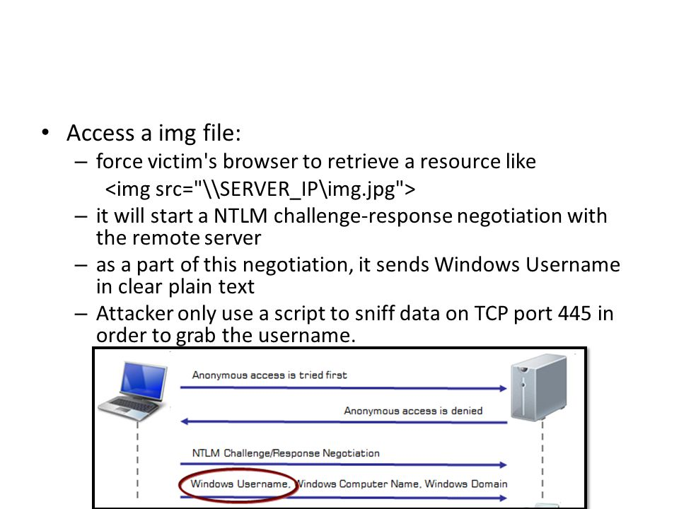 Access a img file: – force victim s browser to retrieve a resource like – it will start a NTLM challenge-response negotiation with the remote server – as a part of this negotiation, it sends Windows Username in clear plain text – Attacker only use a script to sniff data on TCP port 445 in order to grab the username.