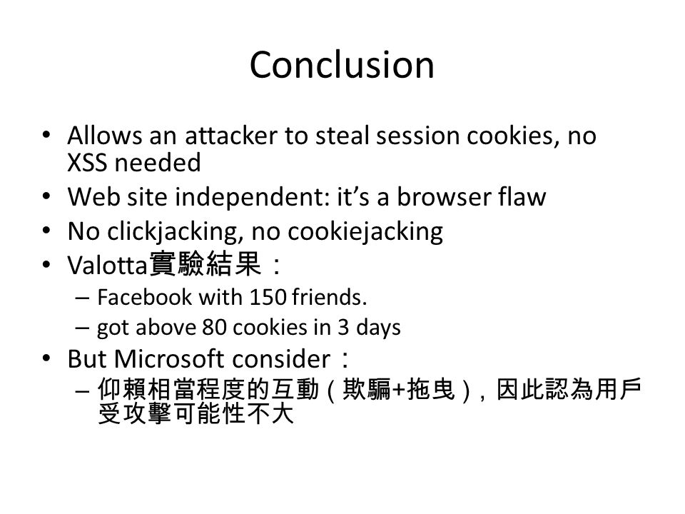 Conclusion Allows an attacker to steal session cookies, no XSS needed Web site independent: it's a browser flaw No clickjacking, no cookiejacking Valotta 實驗結果: – Facebook with 150 friends.