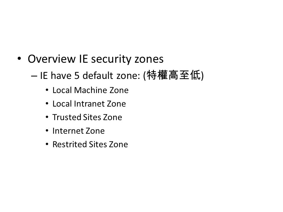 Overview IE security zones – IE have 5 default zone: ( 特權高至低 ) Local Machine Zone Local Intranet Zone Trusted Sites Zone Internet Zone Restrited Sites Zone