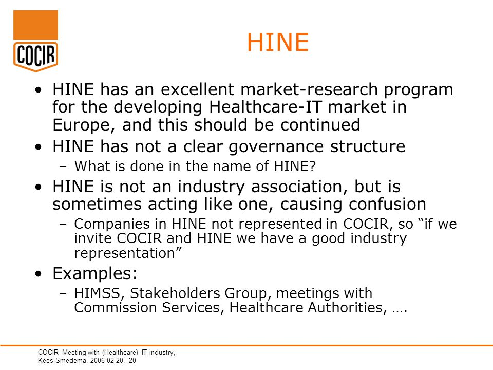 COCIR Meeting with (Healthcare) IT industry, Kees Smedema, 2006-02-20, 20 HINE HINE has an excellent market-research program for the developing Healthcare-IT market in Europe, and this should be continued HINE has not a clear governance structure –What is done in the name of HINE.