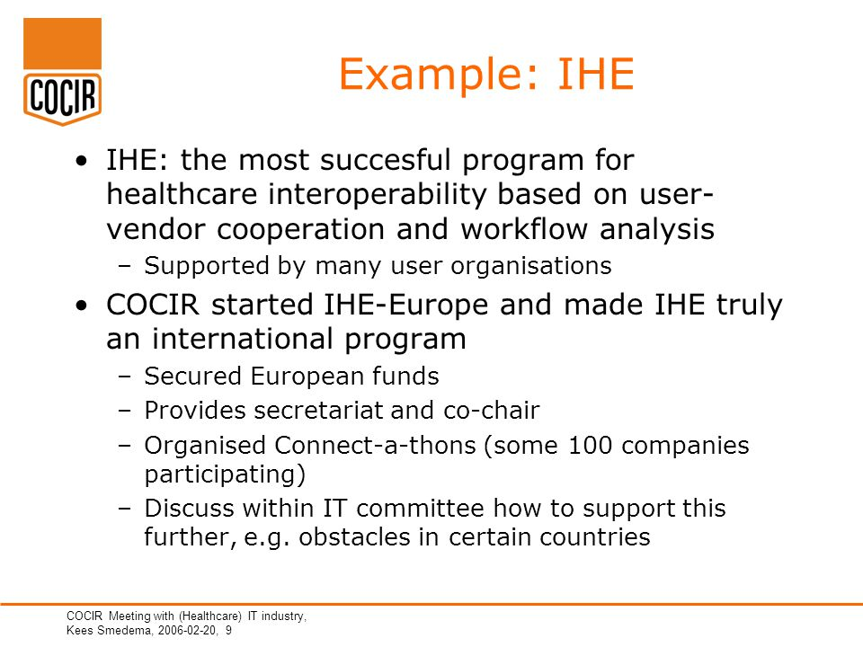 COCIR Meeting with (Healthcare) IT industry, Kees Smedema, 2006-02-20, 9 Example: IHE IHE: the most succesful program for healthcare interoperability based on user- vendor cooperation and workflow analysis –Supported by many user organisations COCIR started IHE-Europe and made IHE truly an international program –Secured European funds –Provides secretariat and co-chair –Organised Connect-a-thons (some 100 companies participating) –Discuss within IT committee how to support this further, e.g.