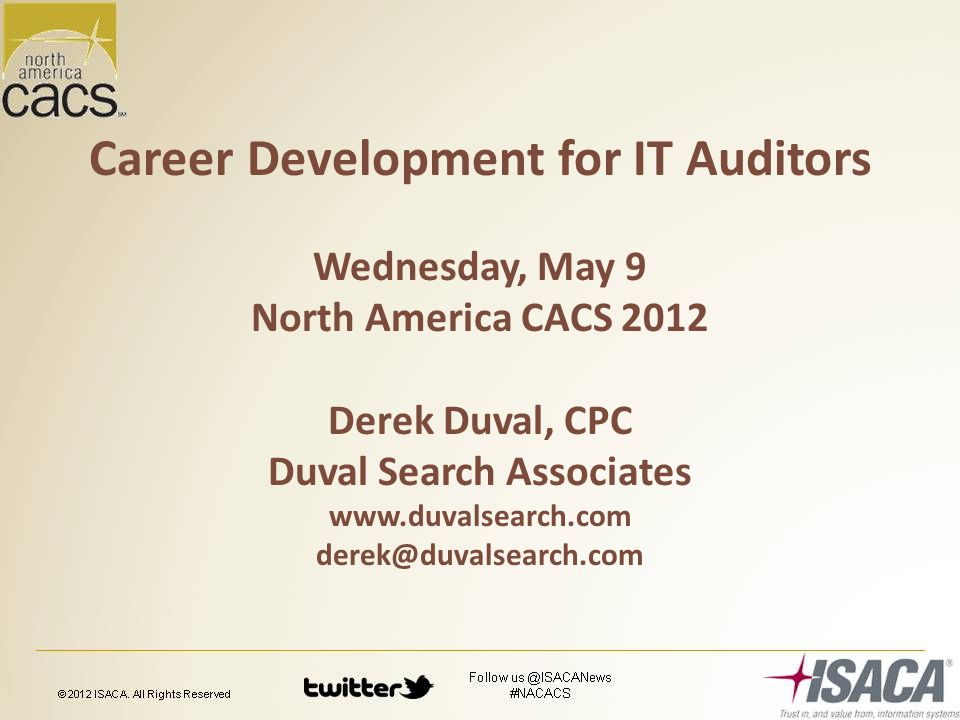 Career Development for IT Auditors Wednesday, May 9 North America CACS 2012 Derek Duval, CPC Duval Search Associates www.duvalsearch.com derek@duvalsearch.com