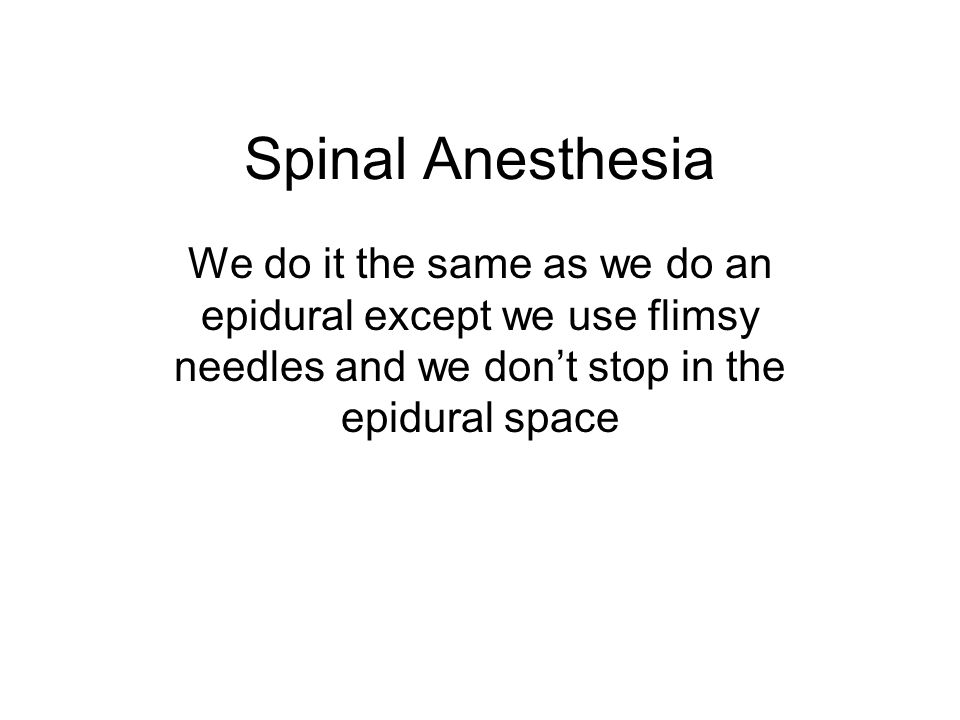 Spinal Anesthesia We do it the same as we do an epidural except we use flimsy needles and we don't stop in the epidural space