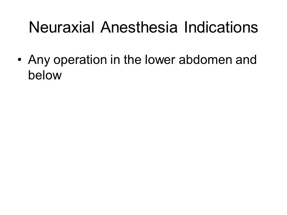 Neuraxial Anesthesia Indications Any operation in the lower abdomen and below