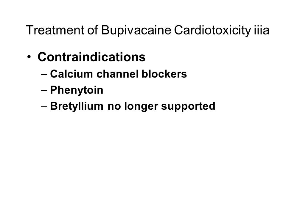Treatment of Bupivacaine Cardiotoxicity iiia Contraindications –Calcium channel blockers –Phenytoin –Bretyllium no longer supported