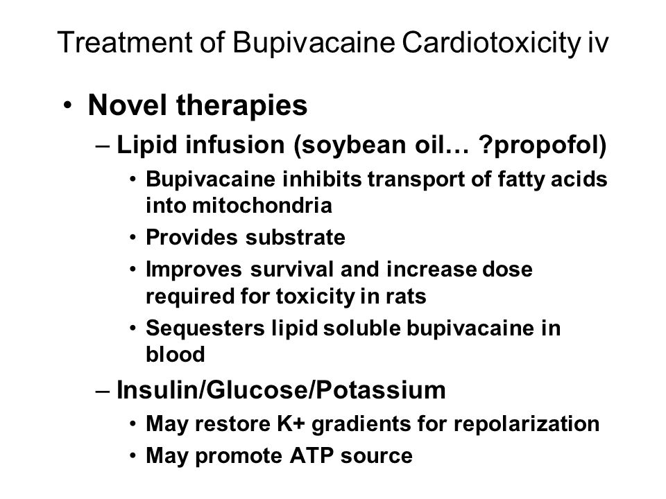 Treatment of Bupivacaine Cardiotoxicity iv Novel therapies –Lipid infusion (soybean oil… propofol) Bupivacaine inhibits transport of fatty acids into mitochondria Provides substrate Improves survival and increase dose required for toxicity in rats Sequesters lipid soluble bupivacaine in blood –Insulin/Glucose/Potassium May restore K+ gradients for repolarization May promote ATP source