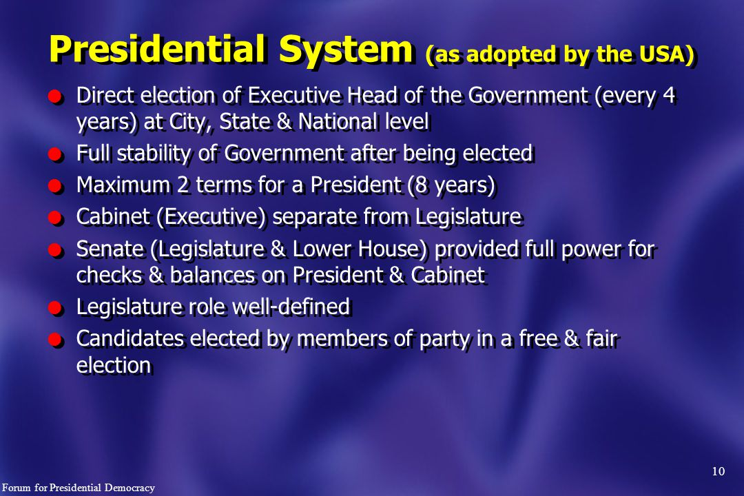 Presidential System (as adopted by the USA) l Direct election of Executive Head of the Government (every 4 years) at City, State & National level l Full stability of Government after being elected l Maximum 2 terms for a President (8 years) l Cabinet (Executive) separate from Legislature l Senate (Legislature & Lower House) provided full power for checks & balances on President & Cabinet l Legislature role well-defined l Candidates elected by members of party in a free & fair election l Direct election of Executive Head of the Government (every 4 years) at City, State & National level l Full stability of Government after being elected l Maximum 2 terms for a President (8 years) l Cabinet (Executive) separate from Legislature l Senate (Legislature & Lower House) provided full power for checks & balances on President & Cabinet l Legislature role well-defined l Candidates elected by members of party in a free & fair election 10 Forum for Presidential Democracy
