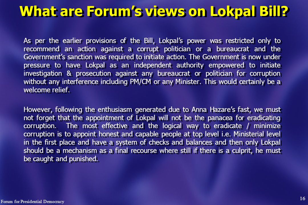 As per the earlier provisions of the Bill, Lokpal's power was restricted only to recommend an action against a corrupt politician or a bureaucrat and the Government's sanction was required to initiate action.