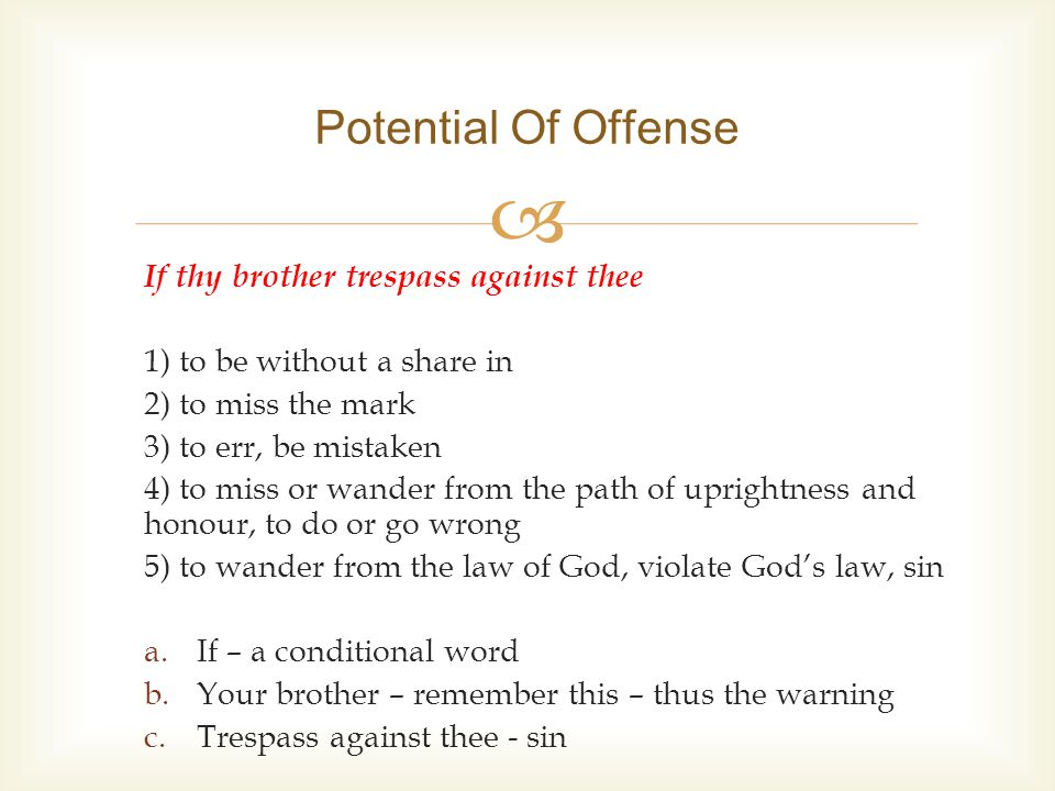  If thy brother trespass against thee 1) to be without a share in 2) to miss the mark 3) to err, be mistaken 4) to miss or wander from the path of uprightness and honour, to do or go wrong 5) to wander from the law of God, violate God's law, sin a.If – a conditional word b.Your brother – remember this – thus the warning c.Trespass against thee - sin Potential Of Offense