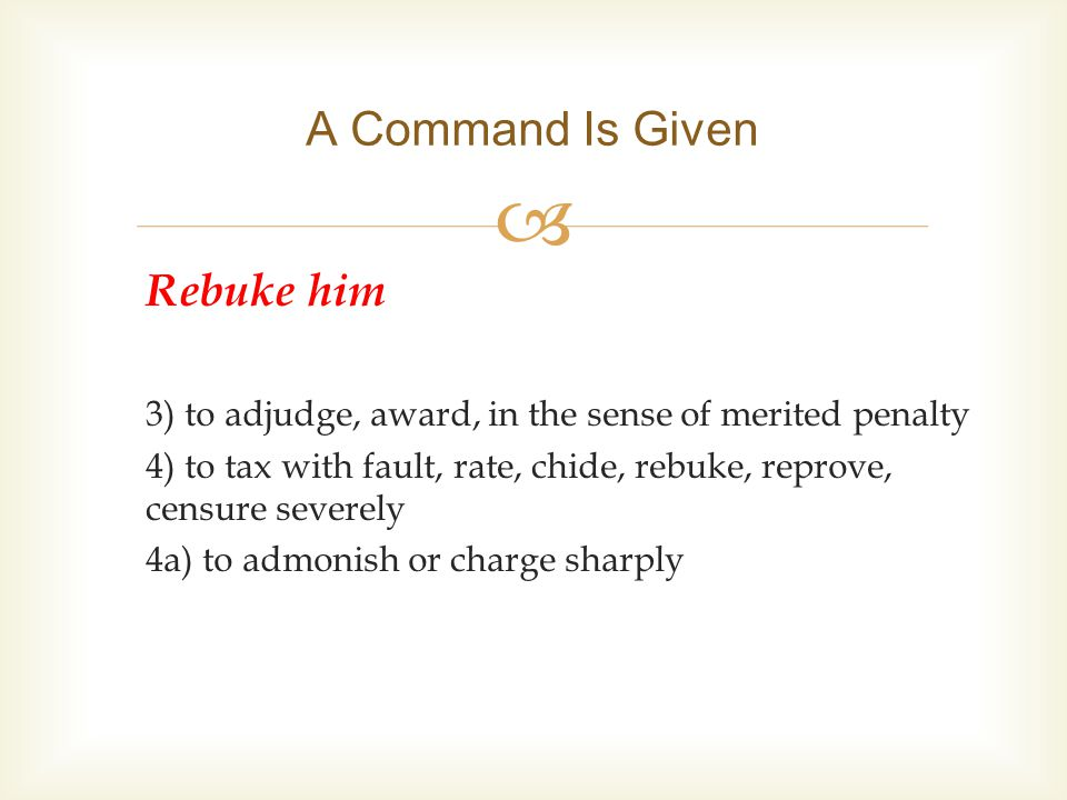  Rebuke him 3) to adjudge, award, in the sense of merited penalty 4) to tax with fault, rate, chide, rebuke, reprove, censure severely 4a) to admonish or charge sharply A Command Is Given