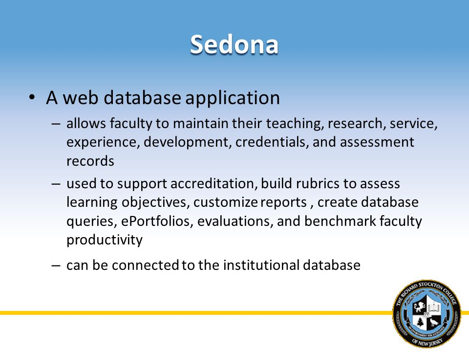 Sedona A web database application – allows faculty to maintain their teaching, research, service, experience, development, credentials, and assessment records – used to support accreditation, build rubrics to assess learning objectives, customize reports, create database queries, ePortfolios, evaluations, and benchmark faculty productivity – can be connected to the institutional database