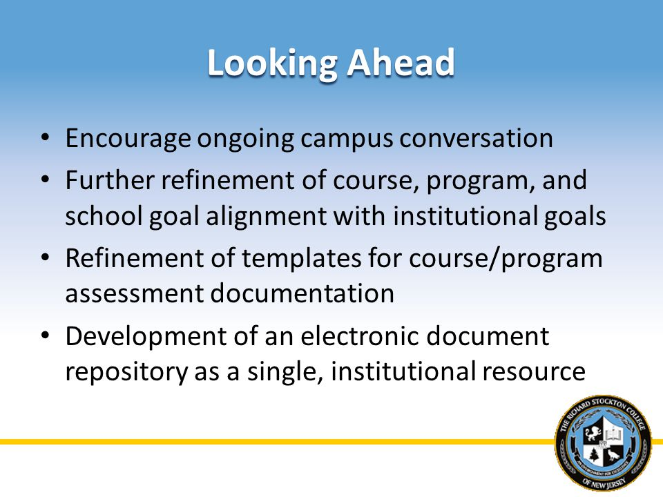 Looking Ahead Encourage ongoing campus conversation Further refinement of course, program, and school goal alignment with institutional goals Refinement of templates for course/program assessment documentation Development of an electronic document repository as a single, institutional resource
