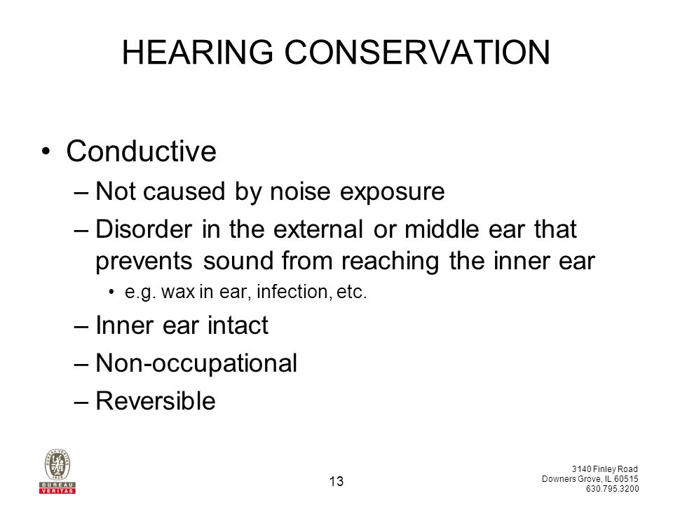 3140 Finley Road Downers Grove, IL 60515 630.795.3200 13 HEARING CONSERVATION Conductive –Not caused by noise exposure –Disorder in the external or middle ear that prevents sound from reaching the inner ear e.g.