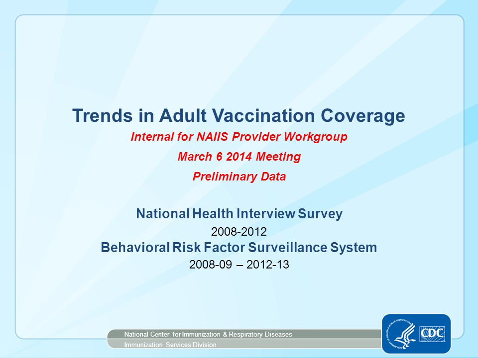 Trends in Adult Vaccination Coverage Internal for NAIIS Provider Workgroup March 6 2014 Meeting Preliminary Data National Health Interview Survey 2008-2012 Behavioral Risk Factor Surveillance System 2008-09 – 2012-13 National Center for Immunization & Respiratory Diseases Immunization Services Division