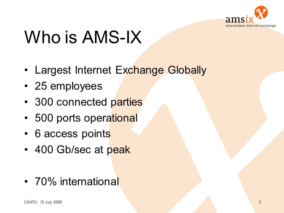 CANTO, 15 July 20082 Who is AMS-IX Largest Internet Exchange Globally 25 employees 300 connected parties 500 ports operational 6 access points 400 Gb/sec at peak 70% international
